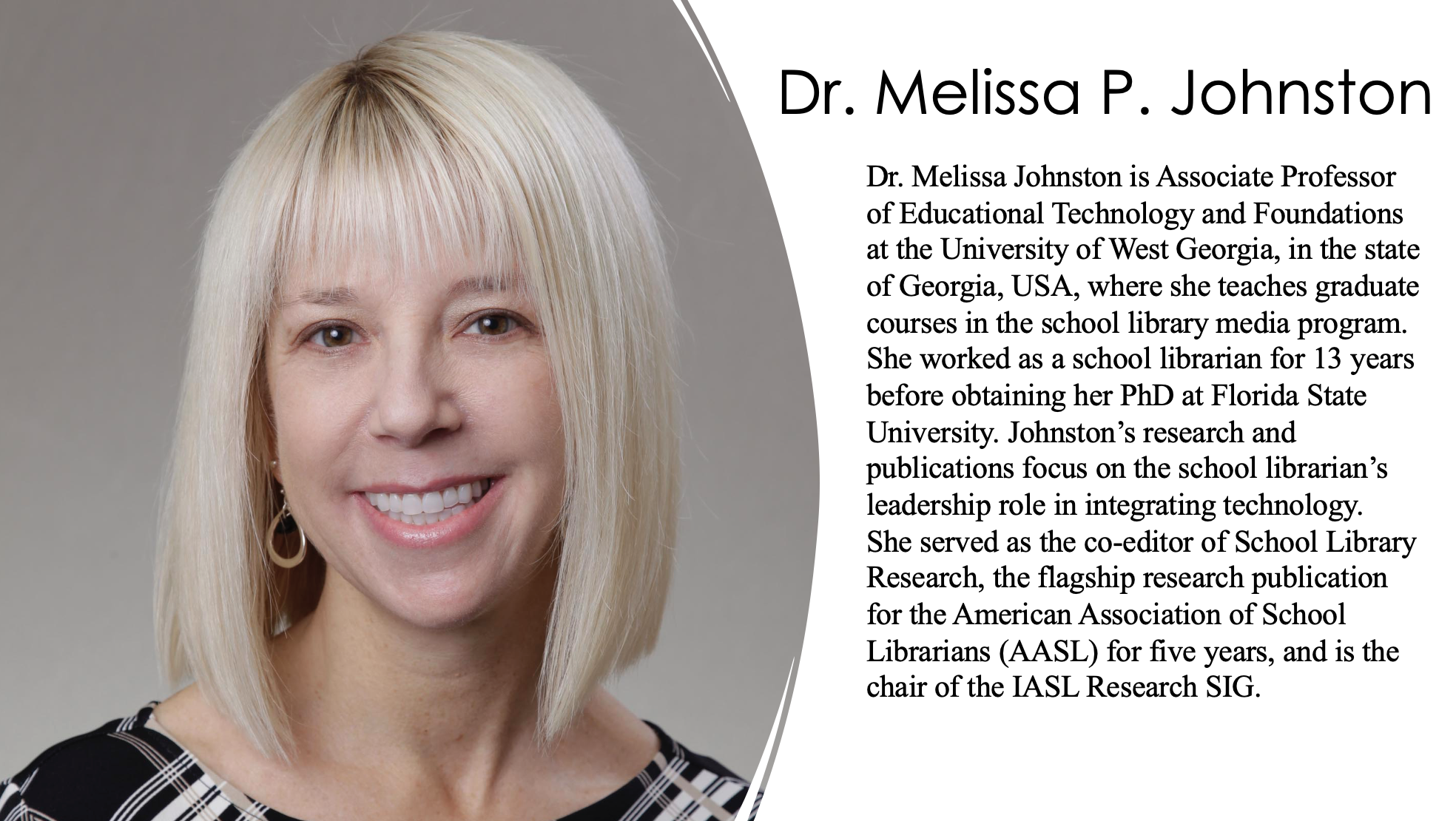Dr. Melissa Johnston is Associate Professor of Educational Technology and Foundations at the University of West Georgia, in the state of Georgia, USA, where she teaches graduate courses in the school library media program. She worked as a school librarian for 13 years before obtaining her PhD at Florida State University. Johnston's research and publications focus on the school librarian's leadership role in integrating technology.  She served as the co-editor of School Library Research, the flagship research publication for the American Association of School Librarians (AASL) for five years, and is the chair of the IASL Research SIG.