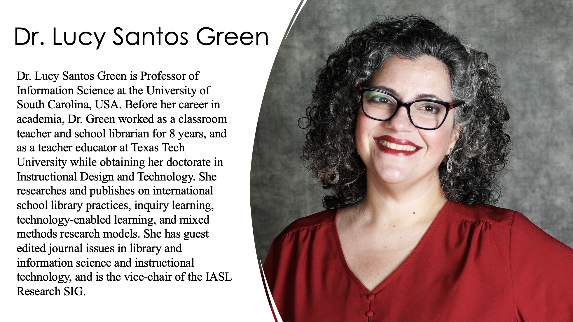 Dr. Lucy Santos Green is Professor of Information Science at the University of South Carolina, USA. Before her career in academia, Dr. Green worked as a classroom teacher and school librarian for 8 years, and as a teacher educator at Texas Tech University while obtaining her doctorate in Instructional Design and Technology. She researches and publishes on international school library practices, inquiry learning, technology-enabled learning, and mixed methods research models. She has guest edited journal issues in library and information science and instructional technology,and is the vice-chair of the IASL Research SIG.